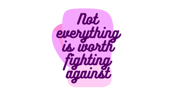 Not everything is worth fightingagainst