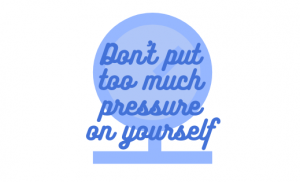 Don't put too much pressure on yourself